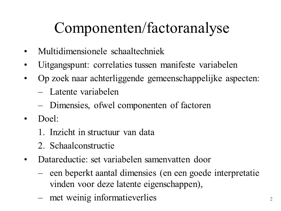 3 2-dimensionele latente structuur Indicatoren, Manifeste variabelen Latente eigenschap Dimensie 1 Item 1 Item 2 Item 3 Item 4 Item 5 Dimensie 2 Item 6 Item 8 Item 7