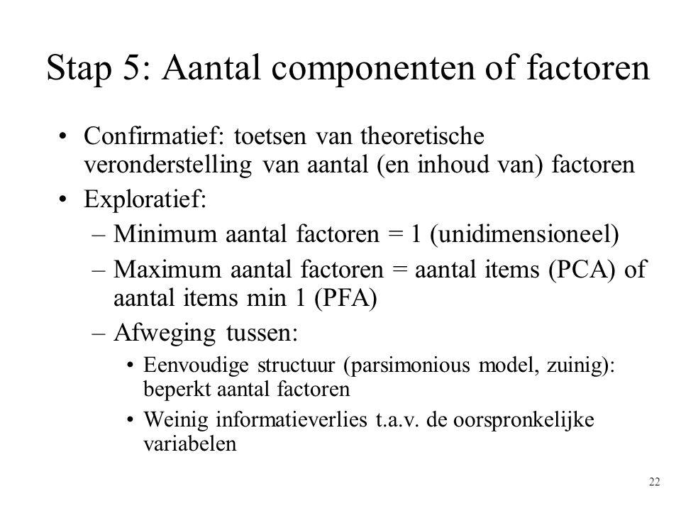 22 Stap 5: Aantal componenten of factoren Confirmatief: toetsen van theoretische veronderstelling van aantal (en inhoud van) factoren Exploratief: –Mi