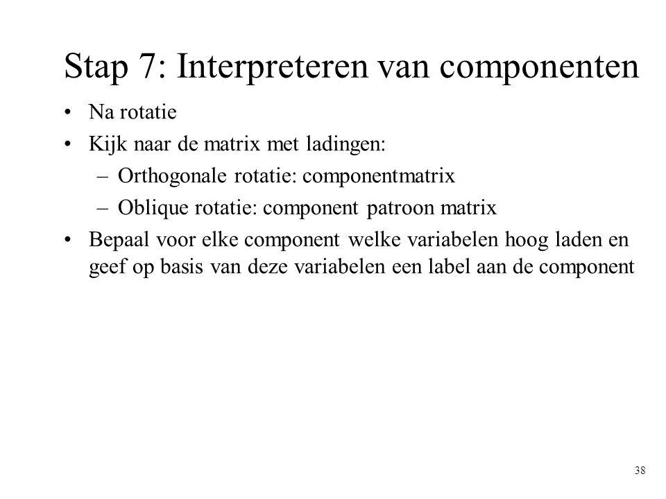 38 Stap 7: Interpreteren van componenten Na rotatie Kijk naar de matrix met ladingen: –Orthogonale rotatie: componentmatrix –Oblique rotatie: componen