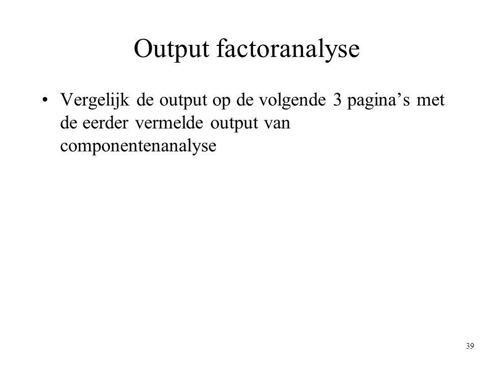 39 Output factoranalyse Vergelijk de output op de volgende 3 pagina's met de eerder vermelde output van componentenanalyse