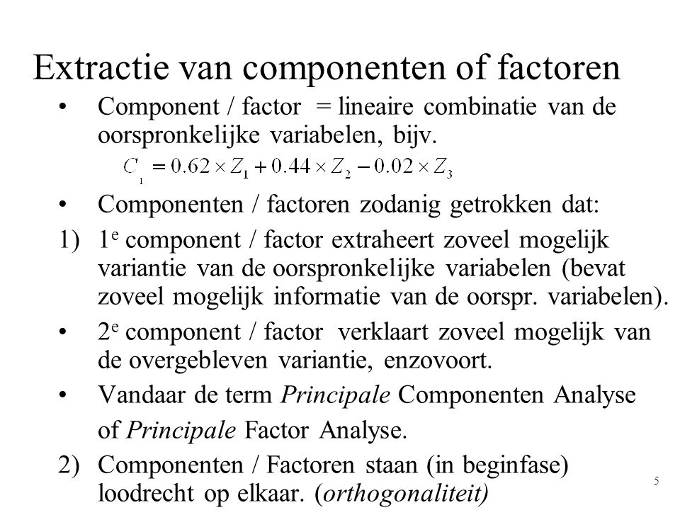 5 Extractie van componenten of factoren Component / factor = lineaire combinatie van de oorspronkelijke variabelen, bijv. Componenten / factoren zodan