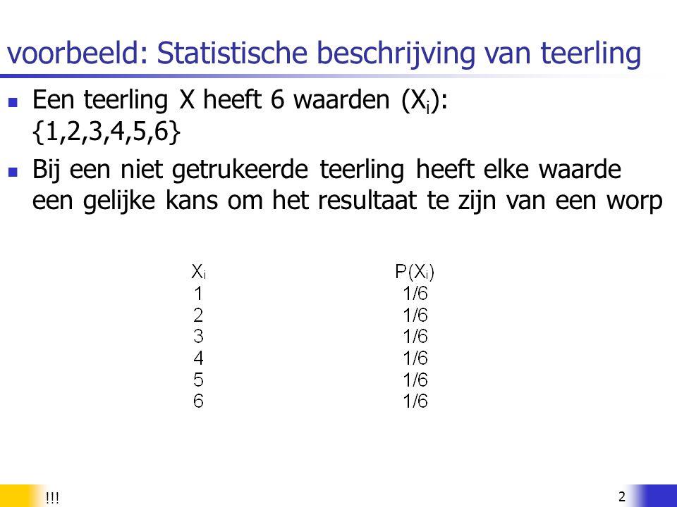 2 voorbeeld: Statistische beschrijving van teerling Een teerling X heeft 6 waarden (X i ): {1,2,3,4,5,6} Bij een niet getrukeerde teerling heeft elke
