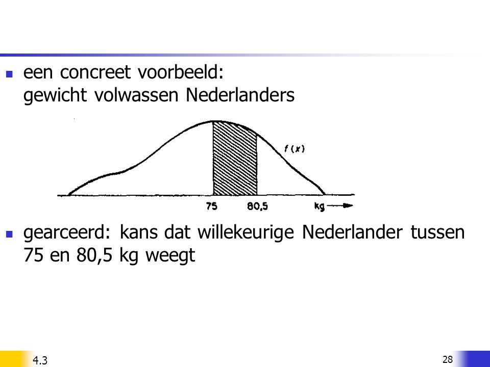 28 een concreet voorbeeld: gewicht volwassen Nederlanders gearceerd: kans dat willekeurige Nederlander tussen 75 en 80,5 kg weegt 4.3