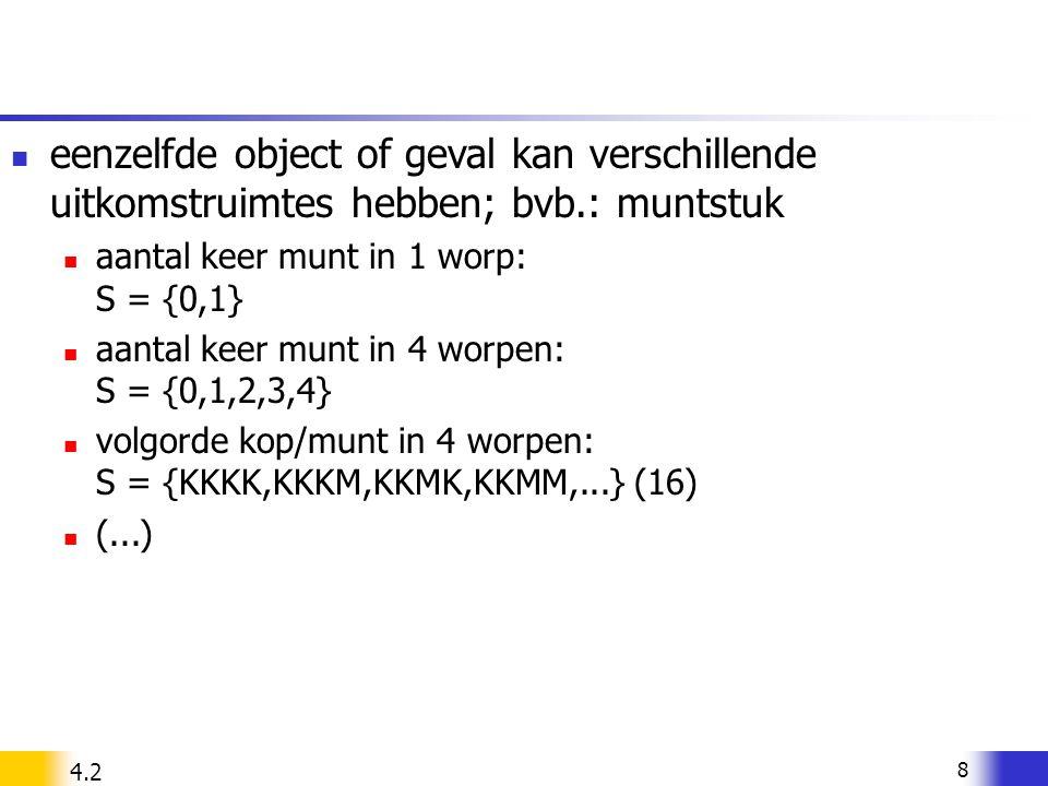 8 eenzelfde object of geval kan verschillende uitkomstruimtes hebben; bvb.: muntstuk aantal keer munt in 1 worp: S = {0,1} aantal keer munt in 4 worpe