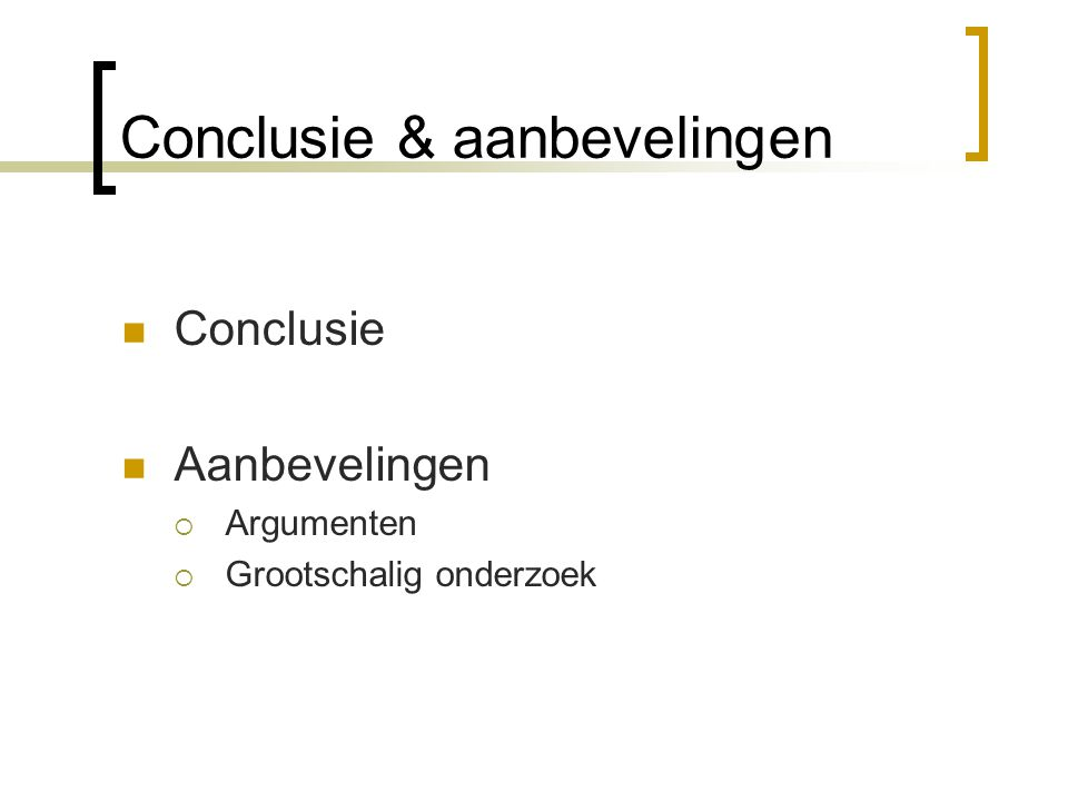 Conclusie & aanbevelingen Conclusie Aanbevelingen  Argumenten  Grootschalig onderzoek