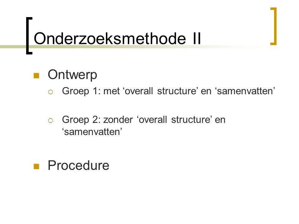 Onderzoeksmethode II Ontwerp  Groep 1: met 'overall structure' en 'samenvatten'  Groep 2: zonder 'overall structure' en 'samenvatten' Procedure