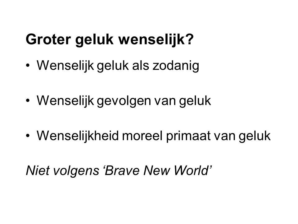 Wenselijk geluk als zodanig Wenselijk gevolgen van geluk Wenselijkheid moreel primaat van geluk Niet volgens 'Brave New World'
