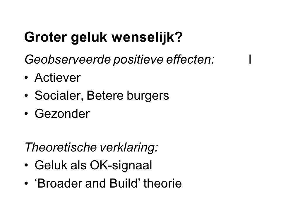 Groter geluk wenselijk? Geobserveerde positieve effecten:l Actiever Socialer, Betere burgers Gezonder Theoretische verklaring: Geluk als OK-signaal 'B