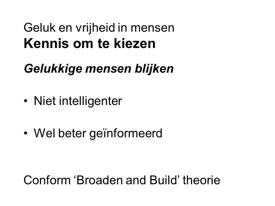 Geluk en vrijheid in mensen Kennis om te kiezen Gelukkige mensen blijken Niet intelligenter Wel beter geïnformeerd Conform 'Broaden and Build' theorie