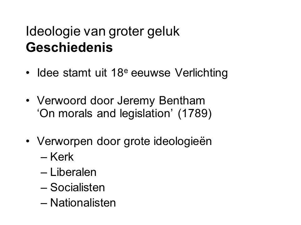 Ideologie van groter geluk Geschiedenis Idee stamt uit 18 e eeuwse Verlichting Verwoord door Jeremy Bentham 'On morals and legislation' (1789) Verworpen door grote ideologieën –Kerk –Liberalen –Socialisten –Nationalisten
