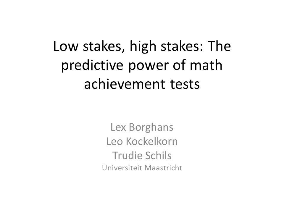 Low stakes, high stakes: The predictive power of math achievement tests Lex Borghans Leo Kockelkorn Trudie Schils Universiteit Maastricht