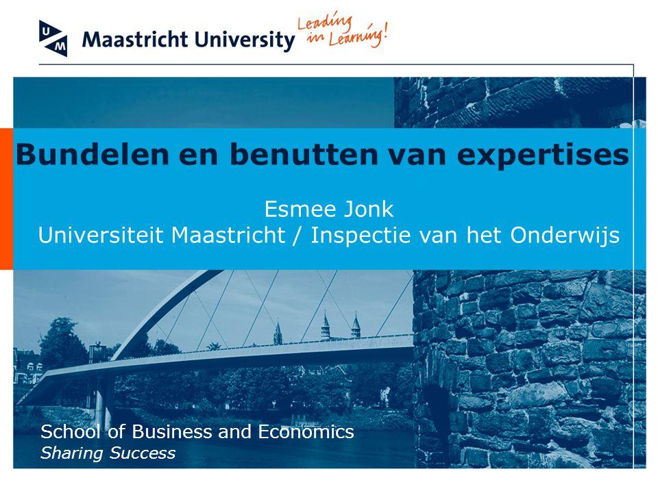 School of Business and Economics Sharing Success Bundelen en benutten van expertises Esmee Jonk Universiteit Maastricht / Inspectie van het Onderwijs