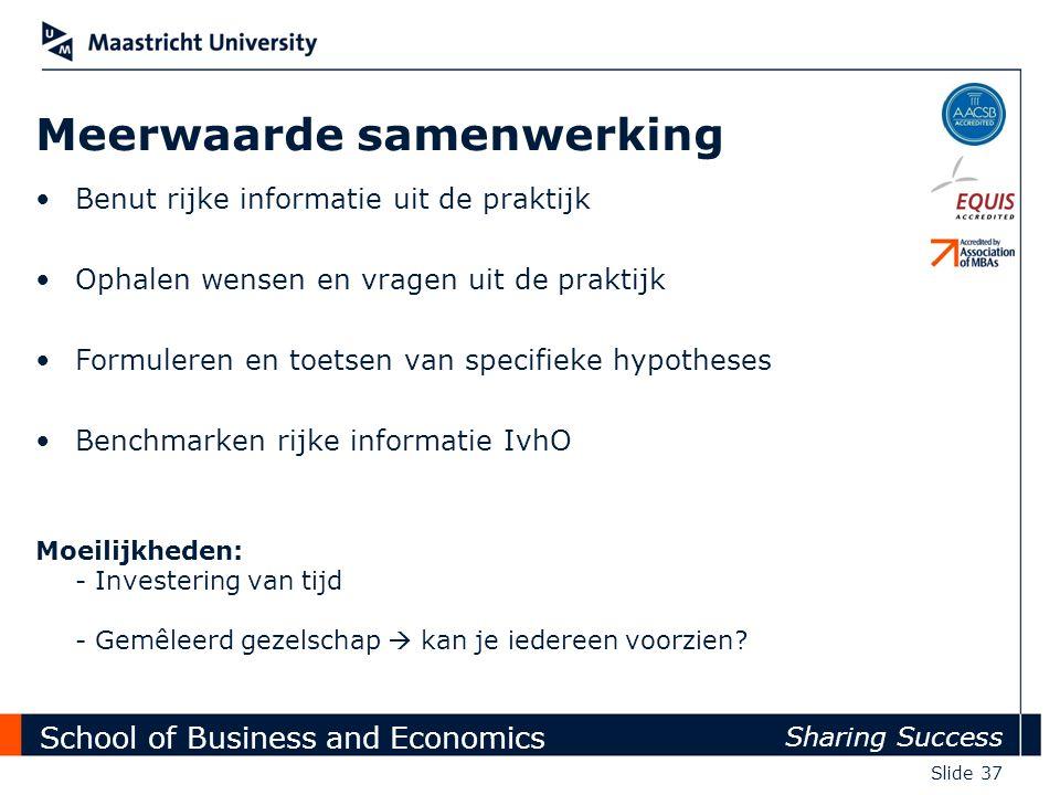 School of Business and Economics Sharing Success Slide 37 Benut rijke informatie uit de praktijk Ophalen wensen en vragen uit de praktijk Formuleren e