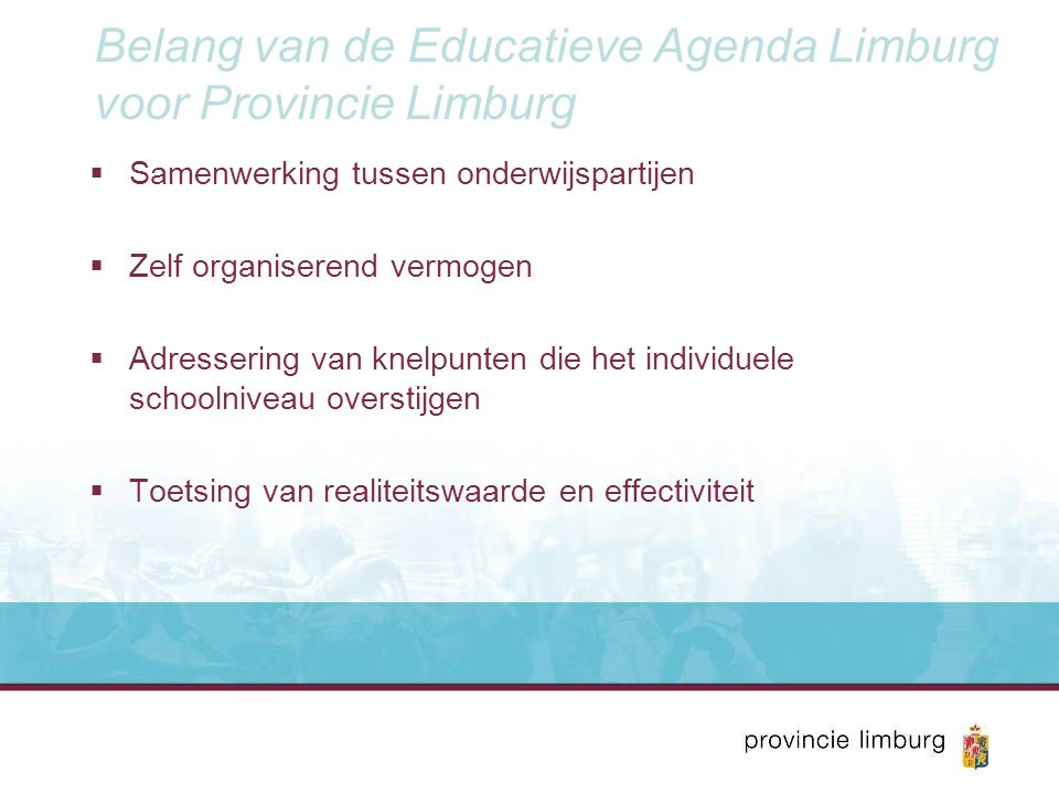 Belang van de Educatieve Agenda Limburg voor Provincie Limburg  Samenwerking tussen onderwijspartijen  Zelf organiserend vermogen  Adressering van