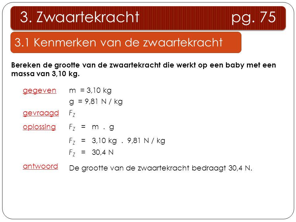 3.1 Kenmerken van de zwaartekracht 3. Zwaartekracht pg. 75 Bereken de grootte van de zwaartekracht die werkt op een baby met een massa van 3,10 kg. ge