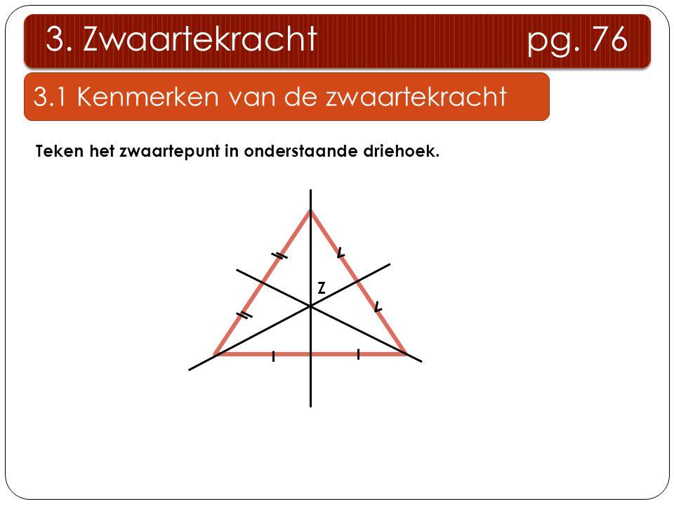3.1 Kenmerken van de zwaartekracht 3. Zwaartekracht pg. 76 Teken het zwaartepunt in onderstaande driehoek. Z