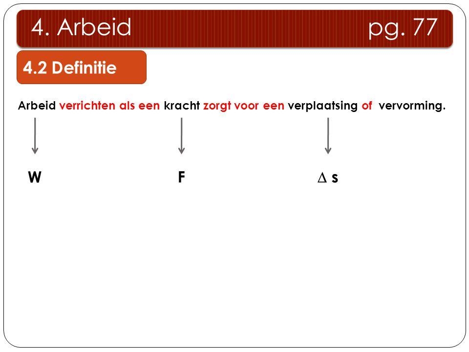 4.2 Definitie 4. Arbeid pg. 77 Arbeid verrichten als een kracht zorgt voor een verplaatsing of vervorming. W F  s