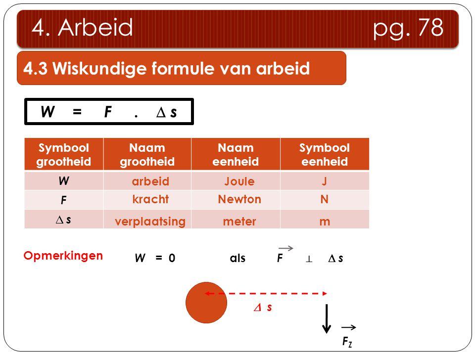 4.3 Wiskundige formule van arbeid 4. Arbeid pg. 78 W = F.  s Symbool grootheid Naam grootheid Naam eenheid Symbool eenheid W F  s s arbeid kracht v