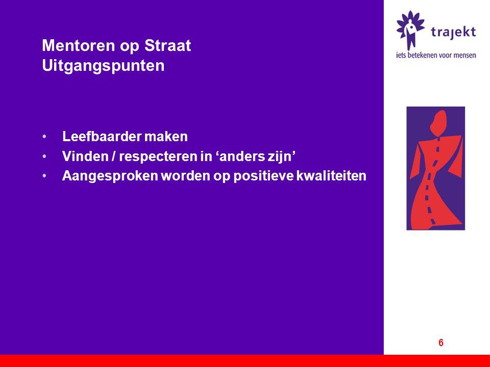 Mentoren op Straat Uitgangspunten Leefbaarder maken Vinden / respecteren in 'anders zijn' Aangesproken worden op positieve kwaliteiten 6