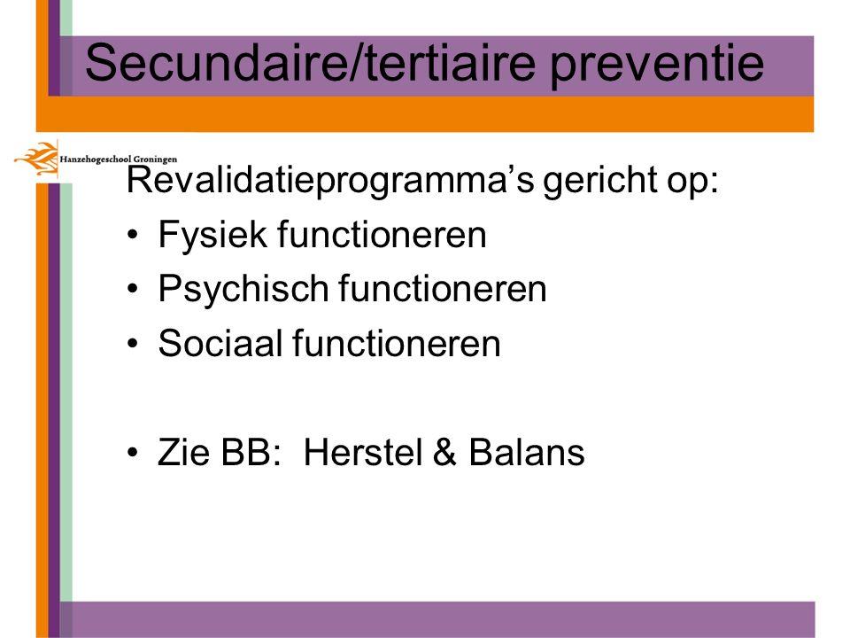 Secundaire/tertiaire preventie Revalidatieprogramma's gericht op: Fysiek functioneren Psychisch functioneren Sociaal functioneren Zie BB: Herstel & Ba