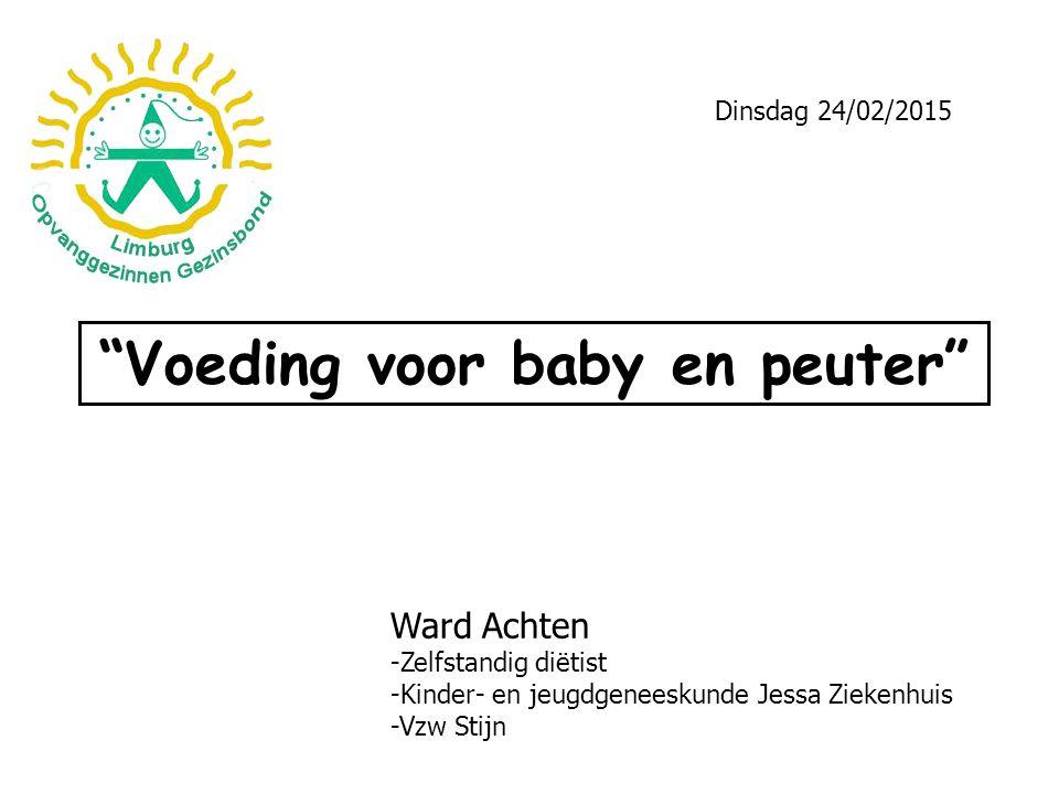 """""""Voeding voor baby en peuter"""" Ward Achten -Zelfstandig diëtist -Kinder- en jeugdgeneeskunde Jessa Ziekenhuis -Vzw Stijn Dinsdag 24/02/2015"""