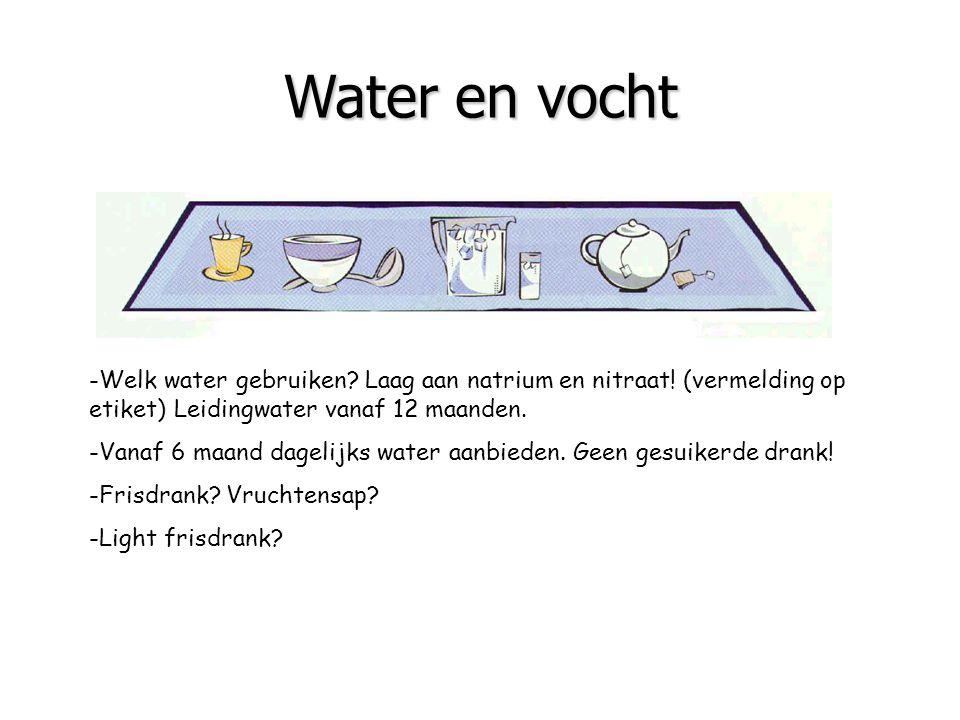 Water en vocht -Welk water gebruiken? Laag aan natrium en nitraat! (vermelding op etiket) Leidingwater vanaf 12 maanden. -Vanaf 6 maand dagelijks wate
