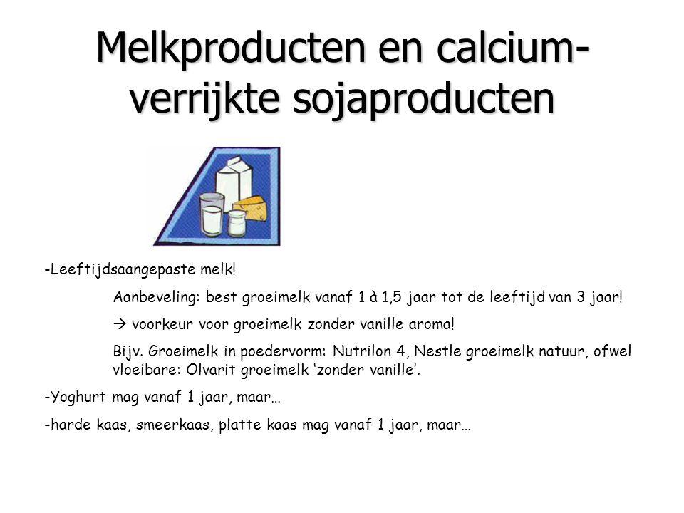 Melkproducten en calcium- verrijkte sojaproducten -Leeftijdsaangepaste melk! Aanbeveling: best groeimelk vanaf 1 à 1,5 jaar tot de leeftijd van 3 jaar