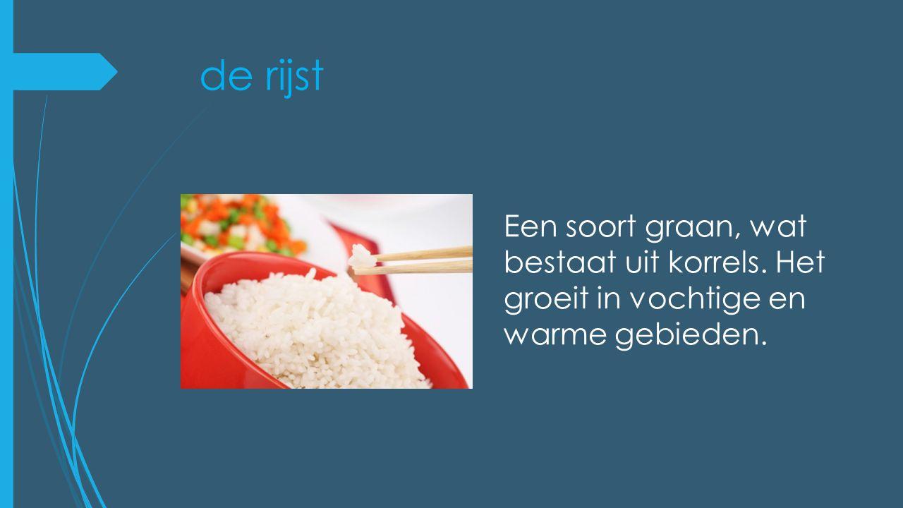 de rijst Een soort graan, wat bestaat uit korrels. Het groeit in vochtige en warme gebieden.