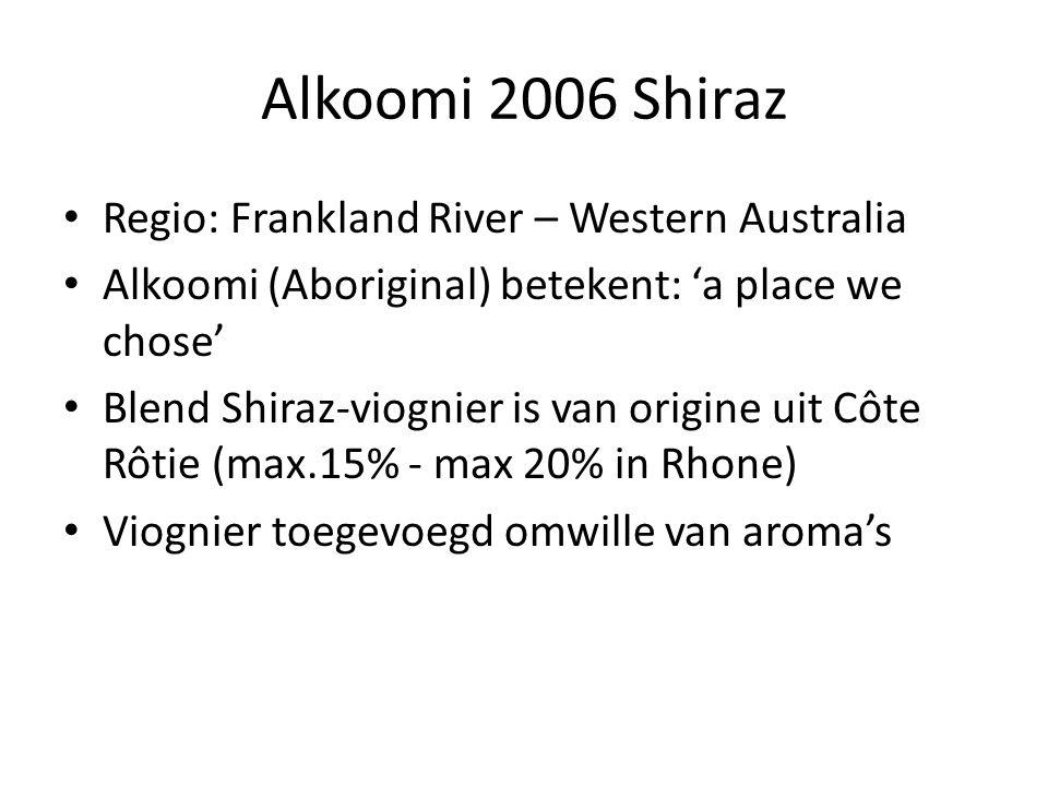 Alkoomi 2006 Shiraz Regio: Frankland River – Western Australia Alkoomi (Aboriginal) betekent: 'a place we chose' Blend Shiraz-viognier is van origine uit Côte Rôtie (max.15% - max 20% in Rhone) Viognier toegevoegd omwille van aroma's