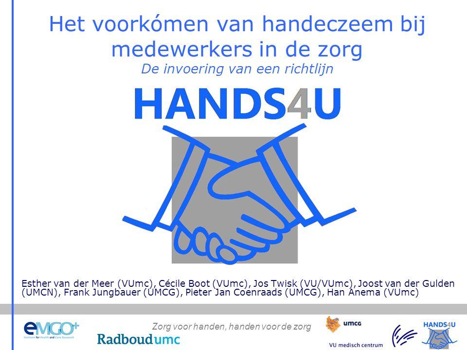 Zorg voor handen, handen voor de zorg Het voorkómen van handeczeem bij medewerkers in de zorg De invoering van een richtlijn Esther van der Meer (VUmc), Cécile Boot (VUmc), Jos Twisk (VU/VUmc), Joost van der Gulden (UMCN), Frank Jungbauer (UMCG), Pieter Jan Coenraads (UMCG), Han Anema (VUmc)