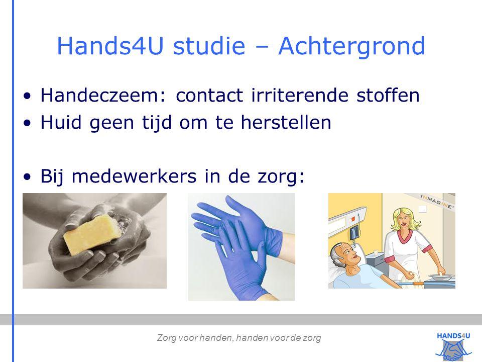 Zorg voor handen, handen voor de zorg Hands4U studie – Achtergrond Handeczeem: contact irriterende stoffen Huid geen tijd om te herstellen Bij medewerkers in de zorg: