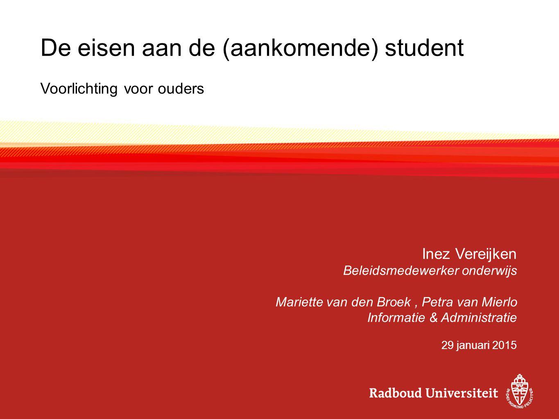 De eisen aan de (aankomende) student Voorlichting voor ouders Inez Vereijken Beleidsmedewerker onderwijs Mariette van den Broek, Petra van Mierlo Info