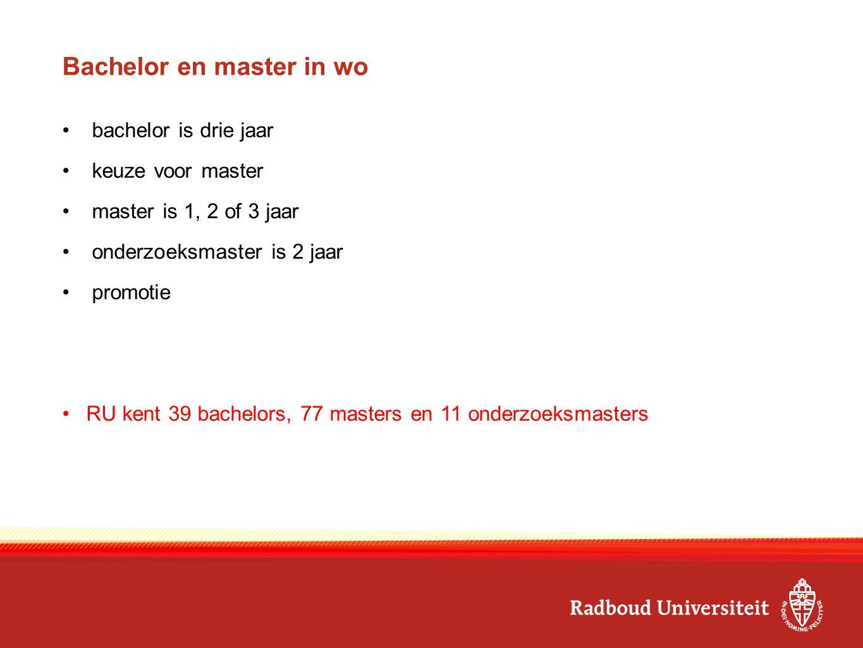 Bachelor en master in wo bachelor is drie jaar keuze voor master master is 1, 2 of 3 jaar onderzoeksmaster is 2 jaar promotie RU kent 39 bachelors, 77
