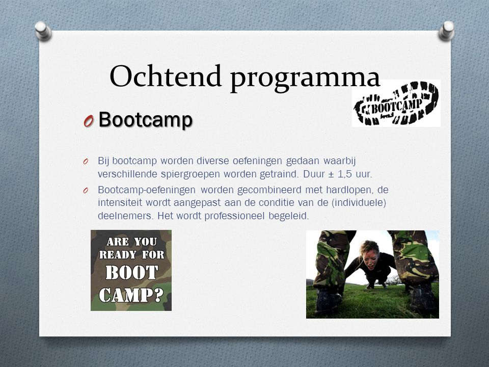 Ochtend programma O Bootcamp O Bij bootcamp worden diverse oefeningen gedaan waarbij verschillende spiergroepen worden getraind. Duur ± 1,5 uur. O Boo