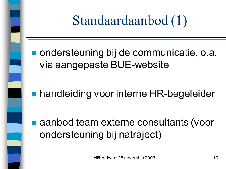 HR-netwerk 28 november 200310 Standaardaanbod (1) n ondersteuning bij de communicatie, o.a. via aangepaste BUE-website n handleiding voor interne HR-b