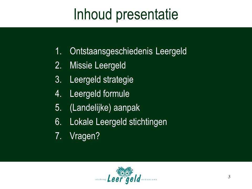 3 1.Ontstaansgeschiedenis Leergeld 2.Missie Leergeld 3.Leergeld strategie 4.Leergeld formule 5.(Landelijke) aanpak 6.Lokale Leergeld stichtingen 7.Vragen.