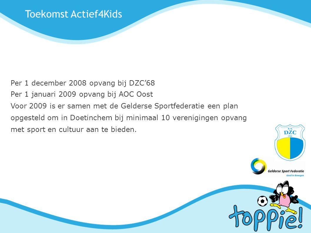 Toekomst Actief4Kids Per 1 december 2008 opvang bij DZC'68 Per 1 januari 2009 opvang bij AOC Oost Voor 2009 is er samen met de Gelderse Sportfederatie