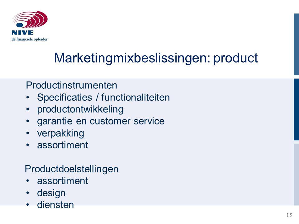 15 Marketingmixbeslissingen: product Productinstrumenten Specificaties / functionaliteiten productontwikkeling garantie en customer service verpakking assortiment Productdoelstellingen assortiment design diensten