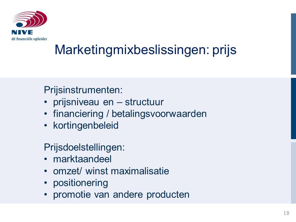 18 Prijsinstrumenten: prijsniveau en – structuur financiering / betalingsvoorwaarden kortingenbeleid Prijsdoelstellingen: marktaandeel omzet/ winst maximalisatie positionering promotie van andere producten Marketingmixbeslissingen: prijs