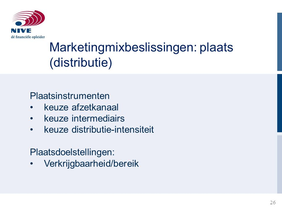 26 Plaatsinstrumenten keuze afzetkanaal keuze intermediairs keuze distributie-intensiteit Plaatsdoelstellingen: Verkrijgbaarheid/bereik Marketingmixbeslissingen: plaats (distributie)