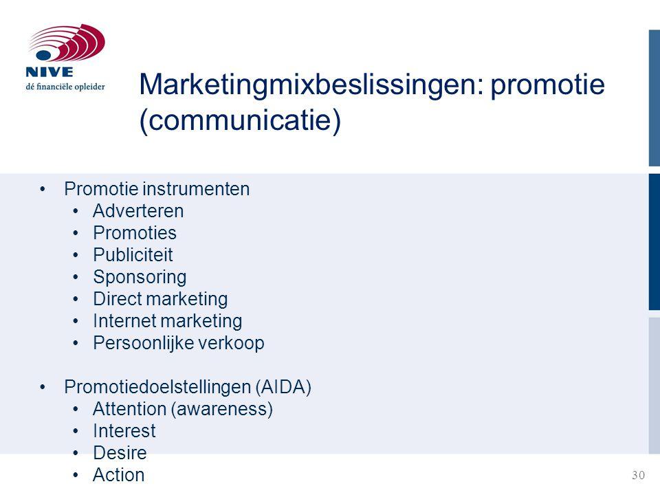30 Promotie instrumenten Adverteren Promoties Publiciteit Sponsoring Direct marketing Internet marketing Persoonlijke verkoop Promotiedoelstellingen (AIDA) Attention (awareness) Interest Desire Action Marketingmixbeslissingen: promotie (communicatie)