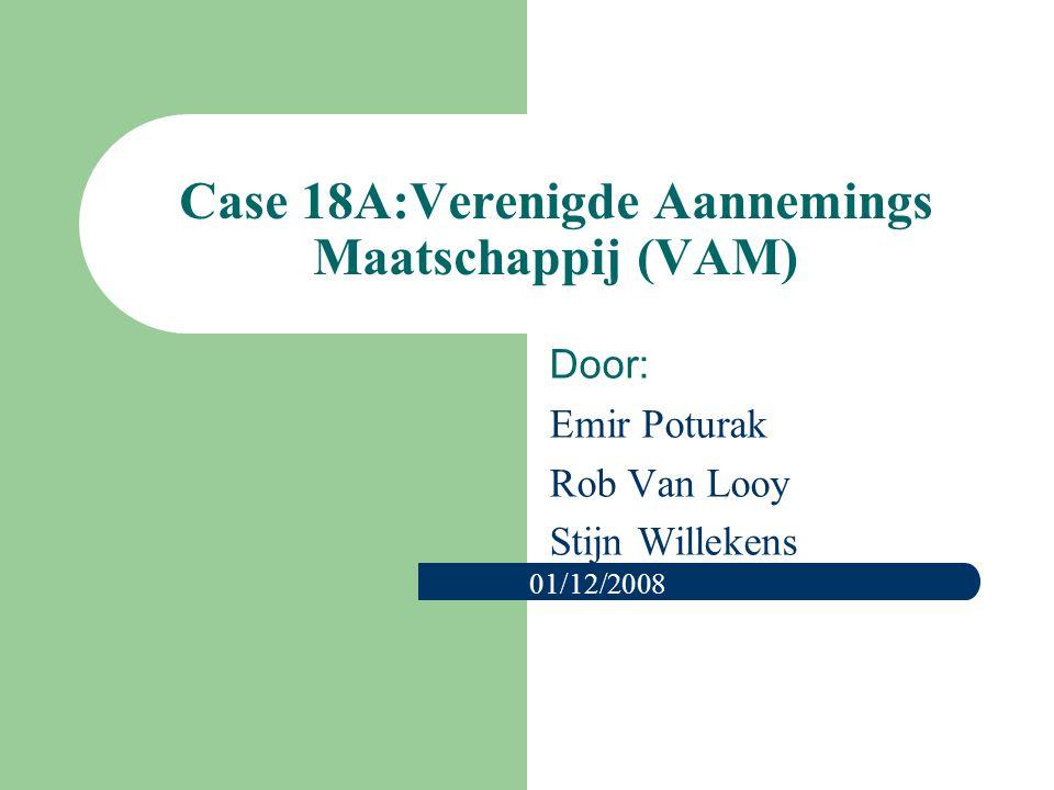 Case 18A:Verenigde Aannemings Maatschappij (VAM) Door: Emir Poturak Rob Van Looy Stijn Willekens 01/12/2008