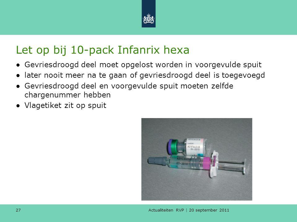 Actualiteiten RVP | 20 september 2011 27 Let op bij 10-pack Infanrix hexa ●Gevriesdroogd deel moet opgelost worden in voorgevulde spuit ●later nooit m