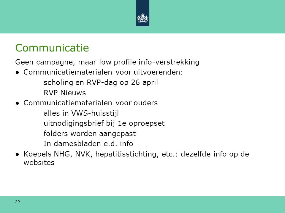 29 Communicatie Geen campagne, maar low profile info-verstrekking ●Communicatiematerialen voor uitvoerenden: scholing en RVP-dag op 26 april RVP Nieuw