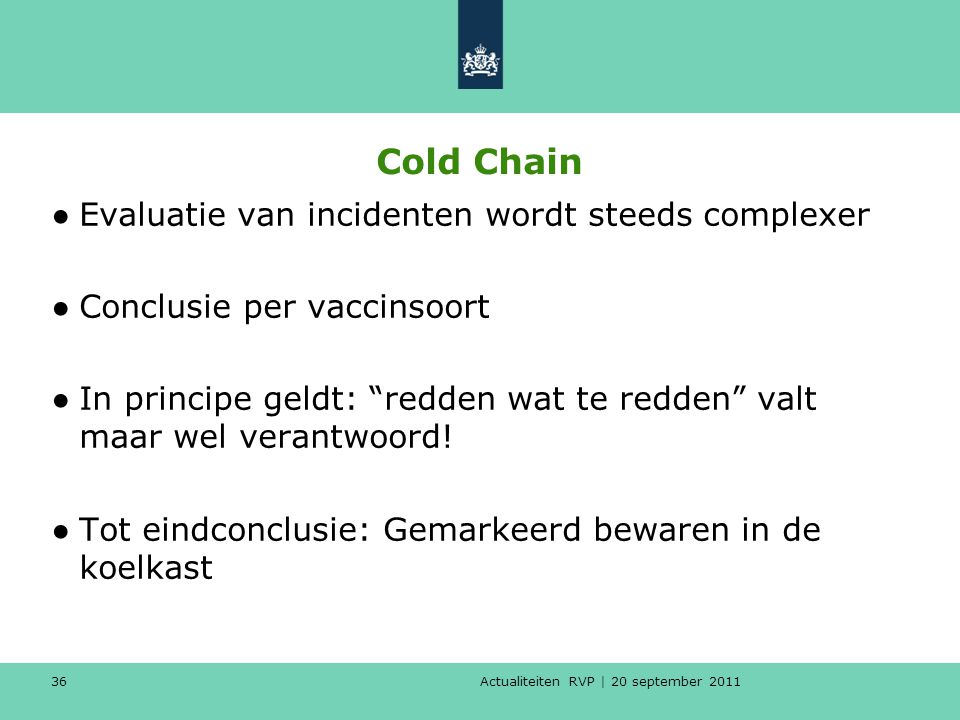 Actualiteiten RVP | 20 september 2011 36 Cold Chain ●Evaluatie van incidenten wordt steeds complexer ●Conclusie per vaccinsoort ●In principe geldt: redden wat te redden valt maar wel verantwoord.