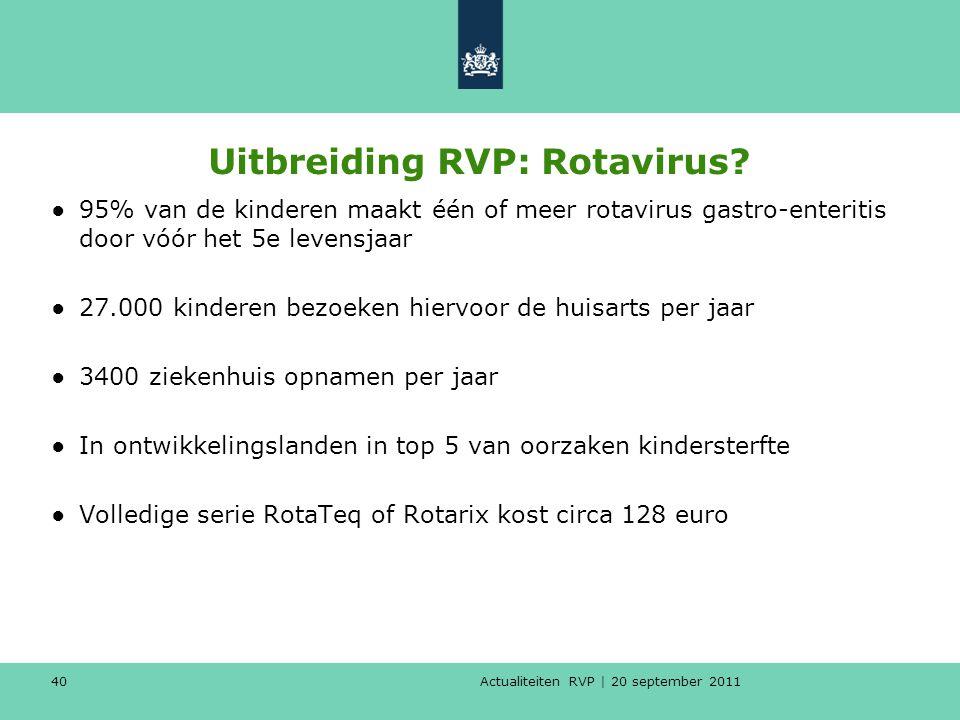 Actualiteiten RVP | 20 september 2011 40 Uitbreiding RVP: Rotavirus? ●95% van de kinderen maakt één of meer rotavirus gastro-enteritis door vóór het 5