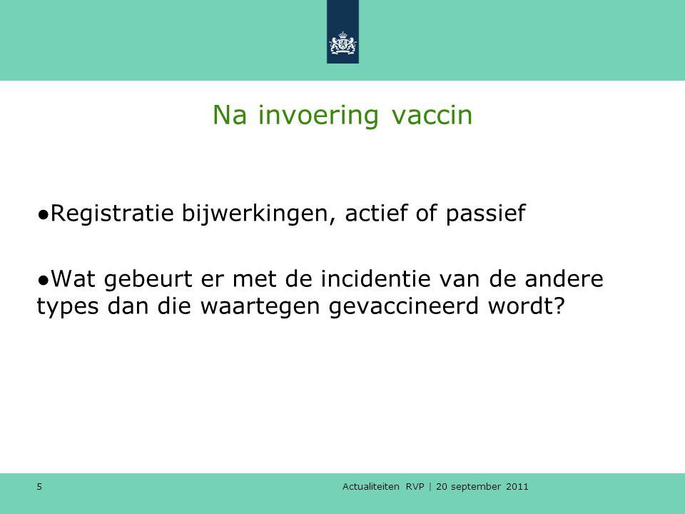 Actualiteiten RVP | 20 september 2011 5 Na invoering vaccin ●Registratie bijwerkingen, actief of passief ●Wat gebeurt er met de incidentie van de ande