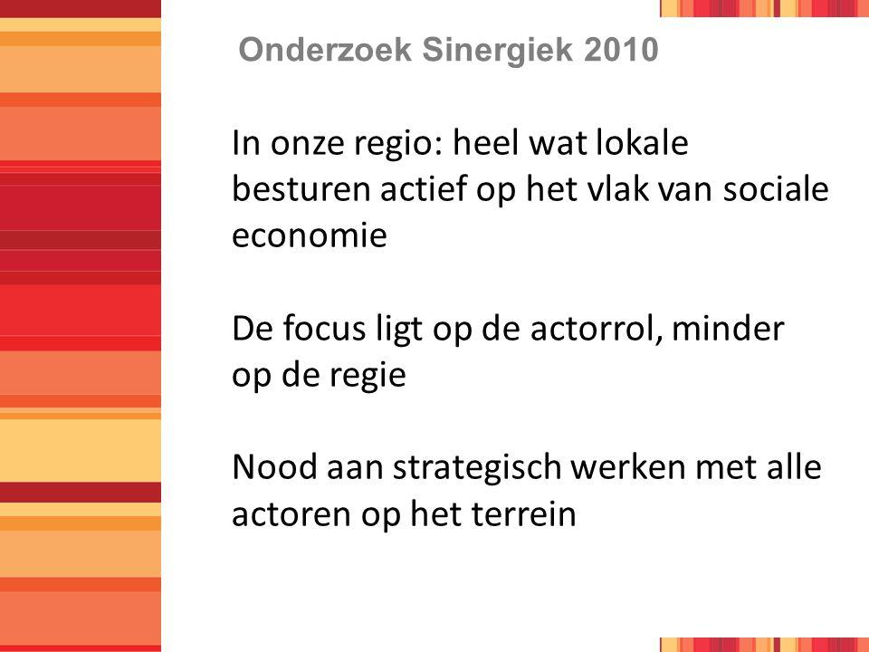 Onderzoek Sinergiek 2010 In onze regio: heel wat lokale besturen actief op het vlak van sociale economie De focus ligt op de actorrol, minder op de regie Nood aan strategisch werken met alle actoren op het terrein