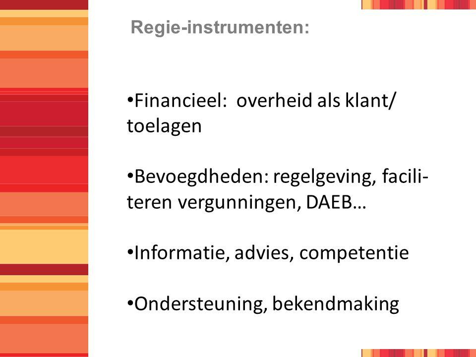 Regie-instrumenten: Financieel: overheid als klant/ toelagen Bevoegdheden: regelgeving, facili- teren vergunningen, DAEB… Informatie, advies, competentie Ondersteuning, bekendmaking