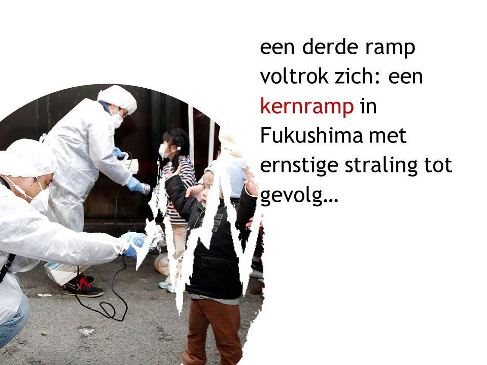 een derde ramp voltrok zich: een kernramp in Fukushima met ernstige straling tot gevolg…